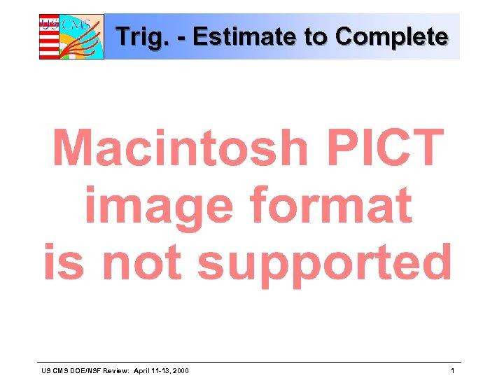 Trig. - Estimate to Complete US CMS DOE/NSF Review: April 11 -13, 2000 1