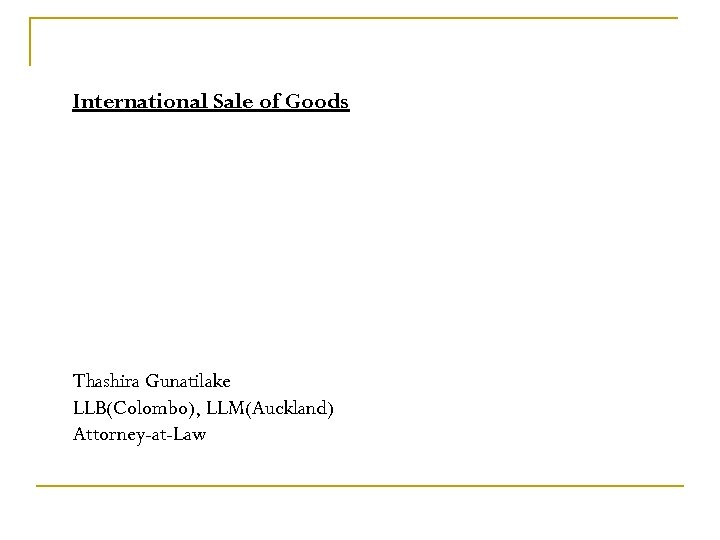 International Sale of Goods Thashira Gunatilake LLB(Colombo), LLM(Auckland) Attorney-at-Law