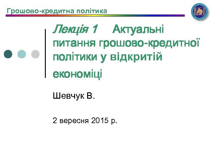 Грошово-кредитна політика Лекція 1 Актуальні питання грошово-кредитної політики у відкритій економіці Шевчук В. 2