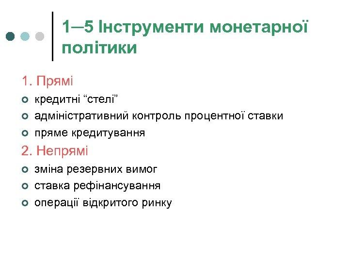 """1─5 Інструменти монетарної політики 1. Прямі ¢ ¢ ¢ кредитні """"стелі"""" адміністративний контроль процентної"""