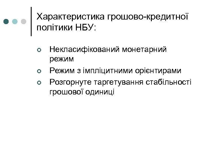 Характеристика грошово-кредитної політики НБУ: ¢ ¢ ¢ Некласифікований монетарний режим Режим з імпліцитними орієнтирами