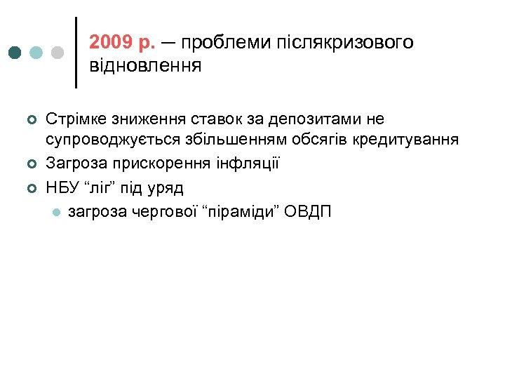 2009 р. ─ проблеми післякризового відновлення ¢ ¢ ¢ Стрімке зниження ставок за депозитами