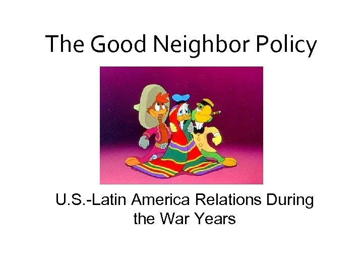 The Good Neighbor Policy U. S. -Latin America Relations During the War Years