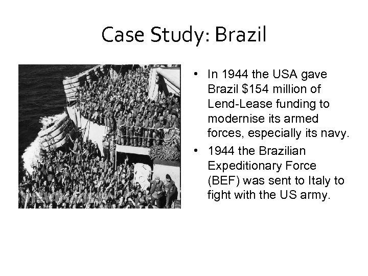 Case Study: Brazil • In 1944 the USA gave Brazil $154 million of Lend-Lease