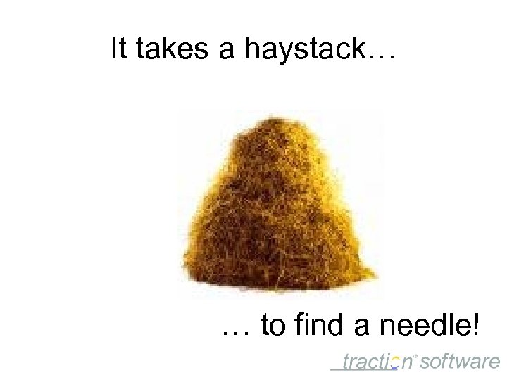 It takes a haystack… … to find a needle!