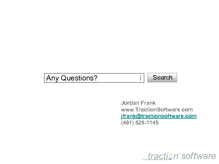 Any Questions? Search Jordan Frank www. Traction. Software. com jfrank@tractionsoftware. com (401) 528 -1145