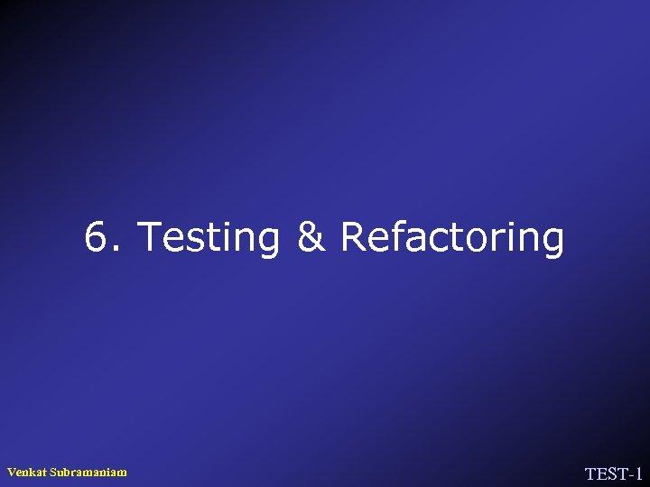 6. Testing & Refactoring Venkat Subramaniam TEST-1