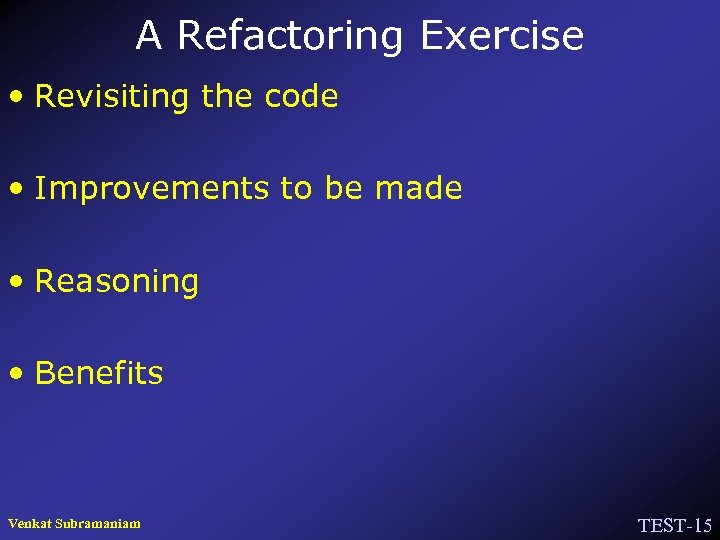 A Refactoring Exercise • Revisiting the code • Improvements to be made • Reasoning
