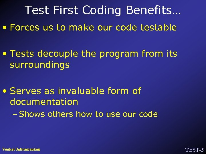 Test First Coding Benefits… • Forces us to make our code testable • Tests
