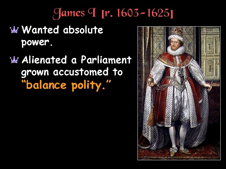 James I [r. 1603 -1625] a Wanted absolute power. a Alienated a Parliament grown