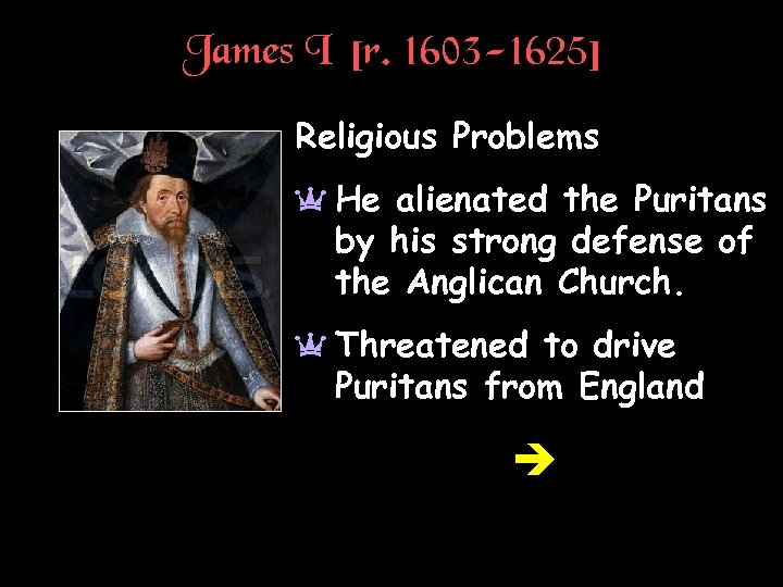James I [r. 1603 -1625] Religious Problems a He alienated the Puritans by his