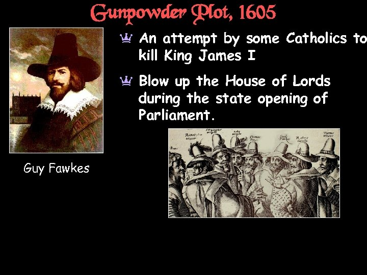 Gunpowder Plot, 1605 a An attempt by some Catholics to kill King James I