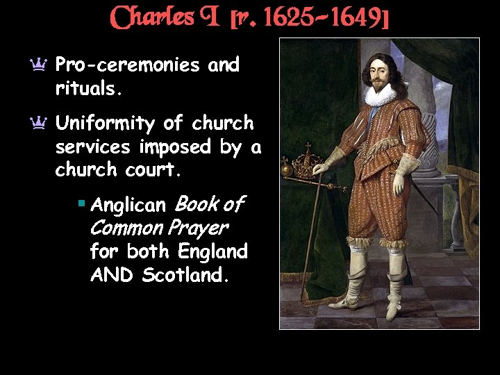 Charles I [r. 1625 -1649] a Pro-ceremonies and rituals. a Uniformity of church services
