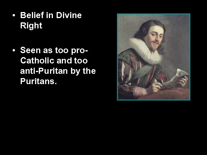 • Belief in Divine Right • Seen as too pro. Catholic and too