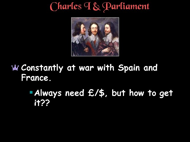 Charles I & Parliament a Constantly at war with Spain and France. § Always