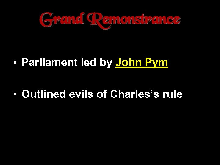 Grand Remonstrance • Parliament led by John Pym • Outlined evils of Charles's rule