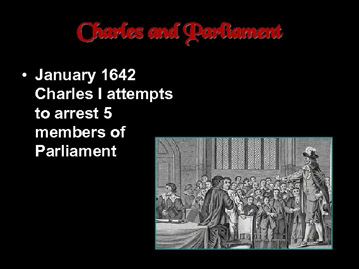 Charles and Parliament • January 1642 Charles I attempts to arrest 5 members of
