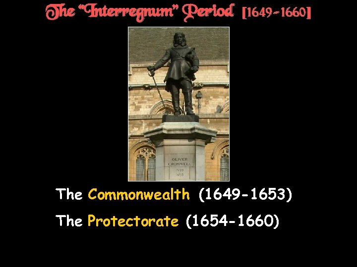 "The ""Interregnum"" Period [1649 -1660] † The Commonwealth (1649 -1653) † The Protectorate (1654"