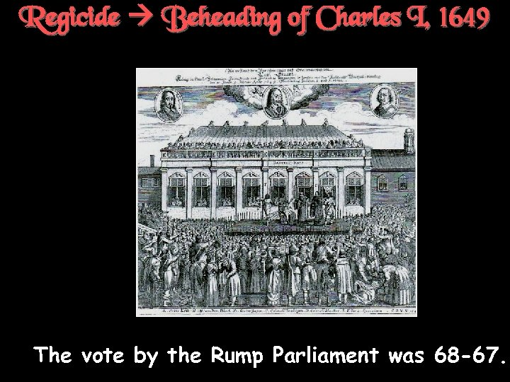 Regicide Beheading of Charles I, 1649 † The vote by the Rump Parliament was