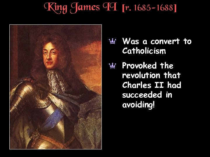 King James II [r. 1685 -1688] a Was a convert to Catholicism a Provoked