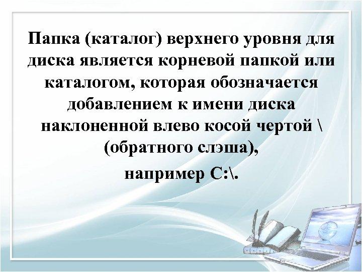 Папка (каталог) верхнего уровня для диска является корневой папкой или каталогом, которая обозначается добавлением