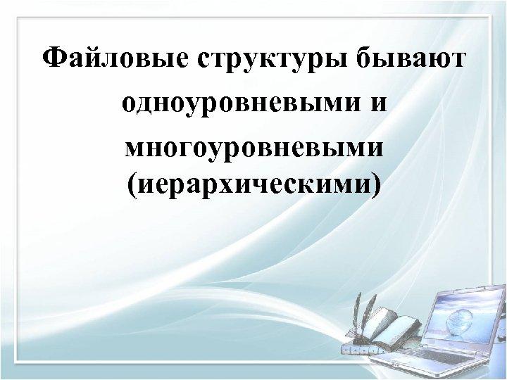 Файловые структуры бывают одноуровневыми и многоуровневыми (иерархическими)