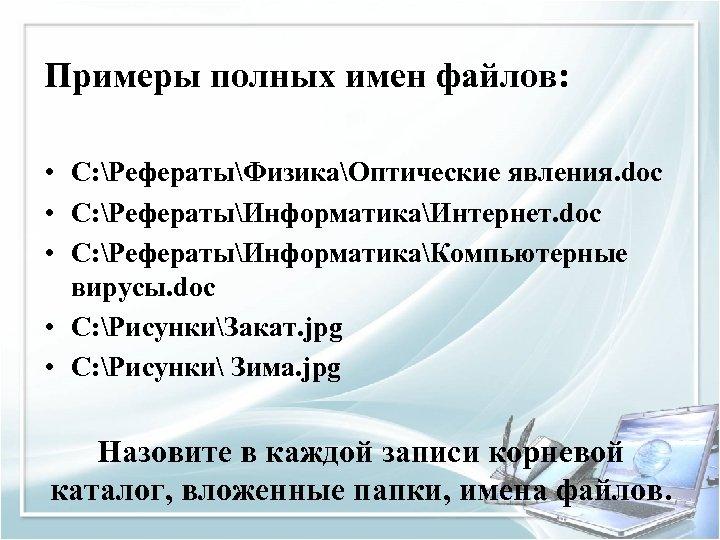 Примеры полных имен файлов: • C: РефератыФизикаОптические явления. doc • C: РефератыИнформатикаИнтернет. doc •