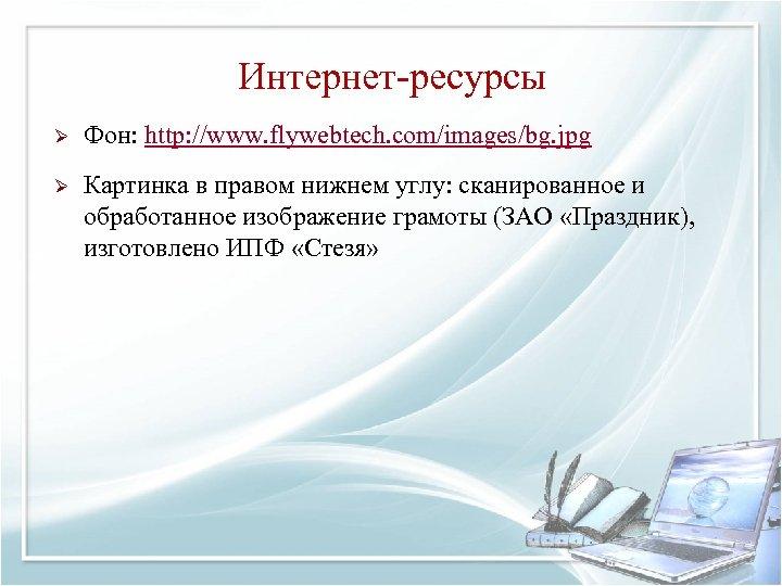 Интернет-ресурсы Ø Фон: http: //www. flywebtech. com/images/bg. jpg Ø Картинка в правом нижнем углу: