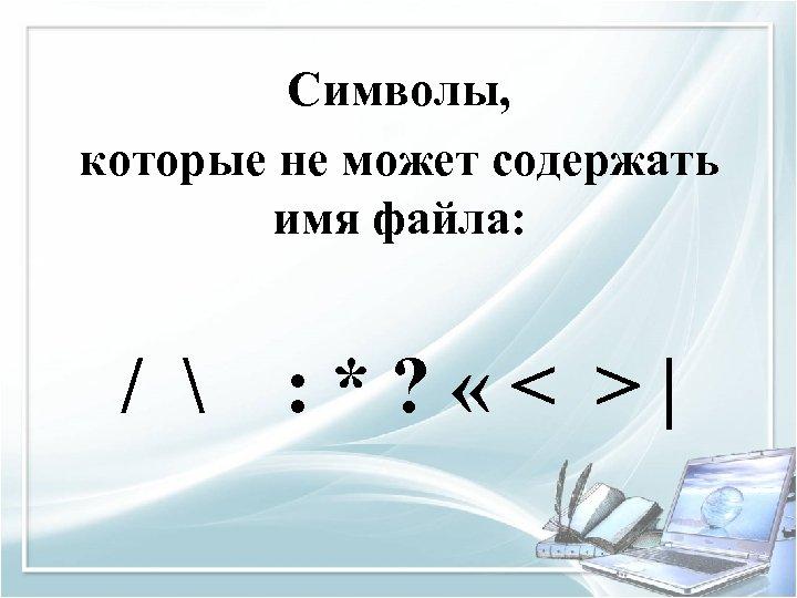 Символы, которые не может содержать имя файла: /  : * ? « <