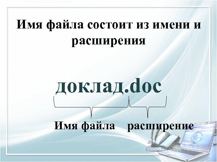 Имя файла состоит из имени и расширения доклад. doc Имя файла расширение