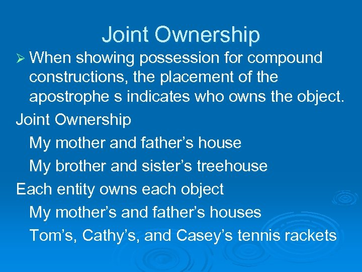 Joint Ownership Ø When showing possession for compound constructions, the placement of the apostrophe