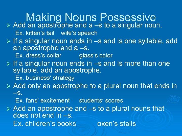 Ø Making Nouns Possessive Add an apostrophe and a –s to a singular noun.