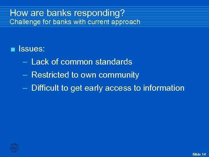 How are banks responding? Challenge for banks with current approach < Issues: – Lack