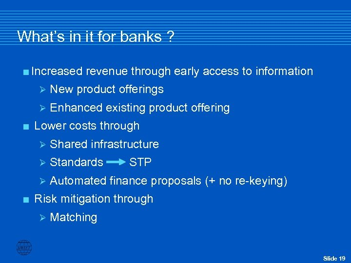 What's in it for banks ? <Increased revenue through early access to information Ø