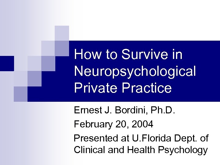 How to Survive in Neuropsychological Private Practice Ernest J. Bordini, Ph. D. February 20,
