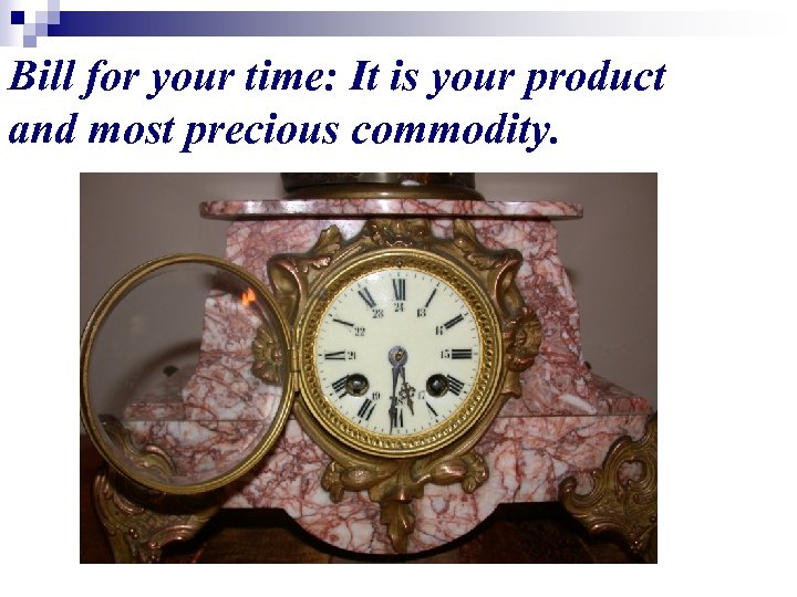 Bill for your time: It is your product and most precious commodity.