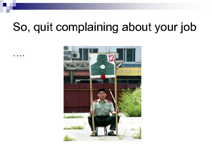 So, quit complaining about your job ….