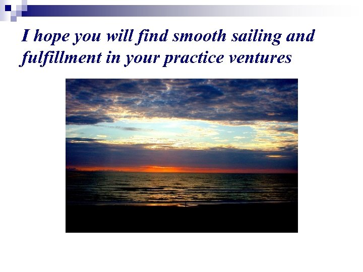 I hope you will find smooth sailing and fulfillment in your practice ventures