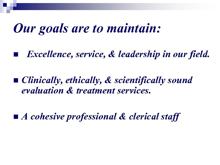 Our goals are to maintain: n Excellence, service, & leadership in our field. n