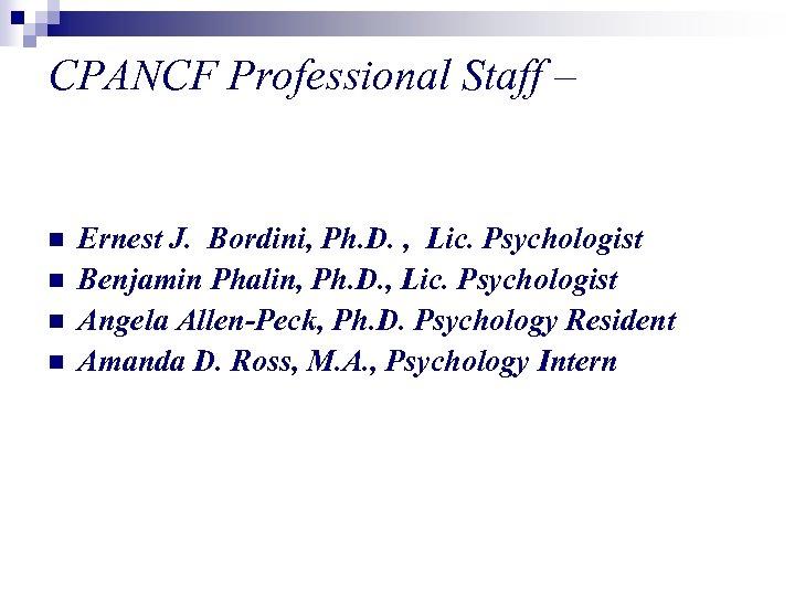 CPANCF Professional Staff – n n Ernest J. Bordini, Ph. D. , Lic. Psychologist