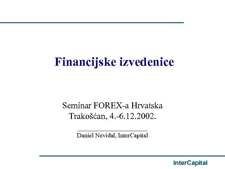 Financijske izvedenice Seminar FOREX-a Hrvatska Trakošćan, 4. -6. 12. 2002. ________ Daniel Nevidal, Inter.