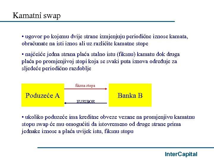 Kamatni swap • ugovor po kojemu dvije strane izmjenjuju periodične iznose kamata, obračunate na