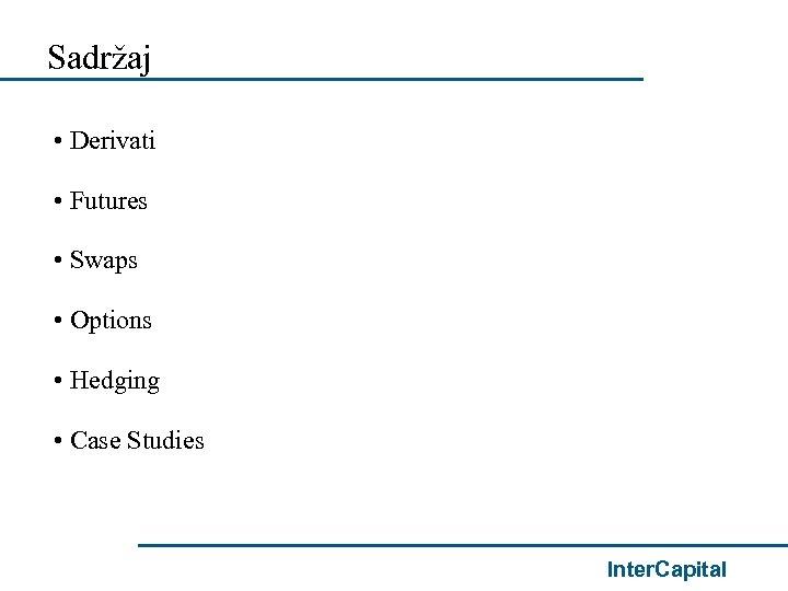 Sadržaj • Derivati • Futures • Swaps • Options • Hedging • Case Studies
