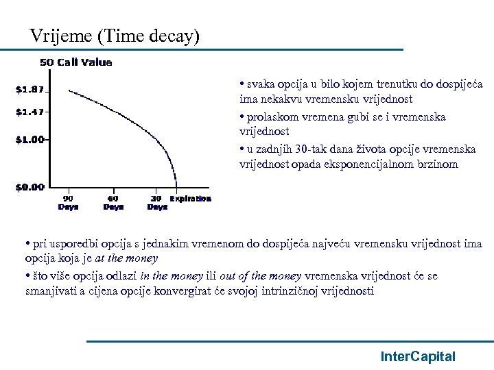 Vrijeme (Time decay) • svaka opcija u bilo kojem trenutku do dospijeća ima nekakvu