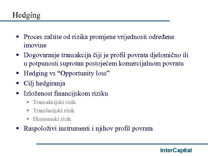 Hedging § Proces zaštite od rizika promjene vrijednosti određene imovine § Dogovaranje transakcija čiji