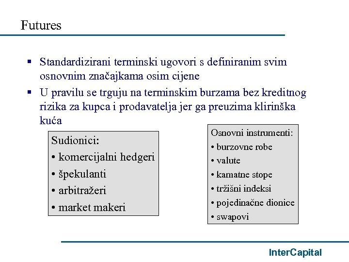 Futures § Standardizirani terminski ugovori s definiranim svim osnovnim značajkama osim cijene § U