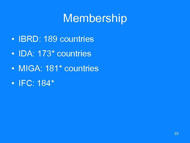 Membership • IBRD: 189 countries • IDA: 173* countries • MIGA: 181* countries •