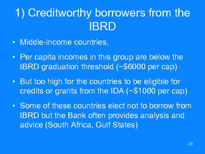 1) Creditworthy borrowers from the IBRD • Middle-income countries. • Per capita incomes in