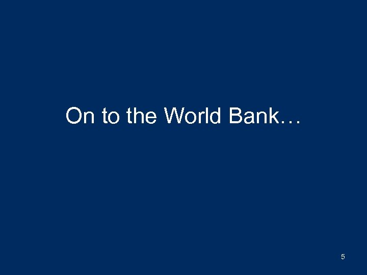 On to the World Bank… 5