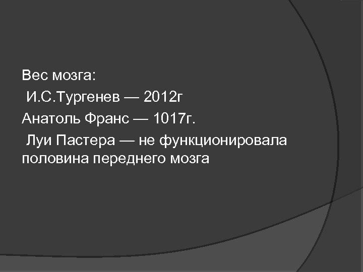 Вес мозга: И. С. Тургенев — 2012 г Анатоль Франс — 1017 г. Луи